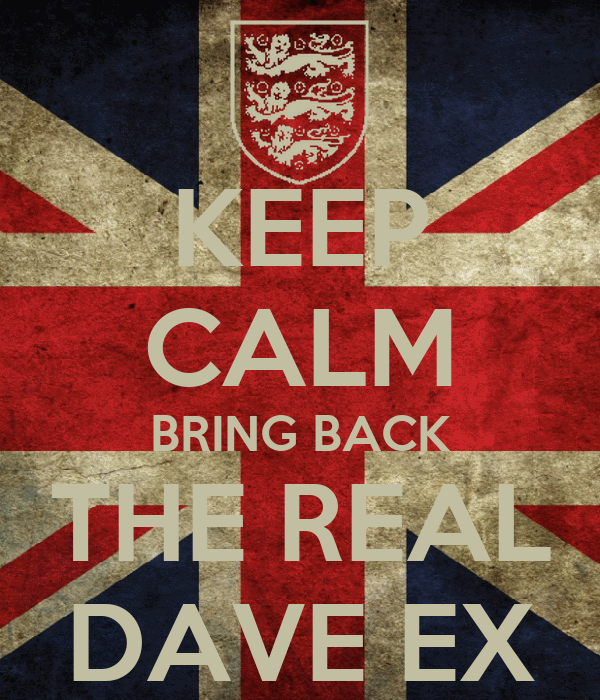 KEEP CALM BRING BACK THE REAL DAVE EX