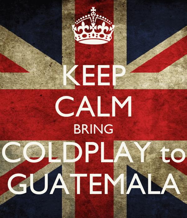 KEEP CALM BRING COLDPLAY to GUATEMALA