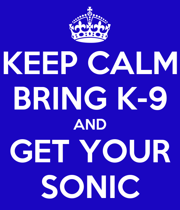 KEEP CALM BRING K-9 AND GET YOUR SONIC