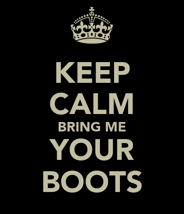 KEEP CALM BRING ME YOUR BOOTS