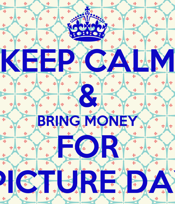 KEEP CALM & BRING MONEY FOR  PICTURE DAY
