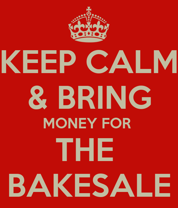 KEEP CALM & BRING MONEY FOR  THE  BAKESALE