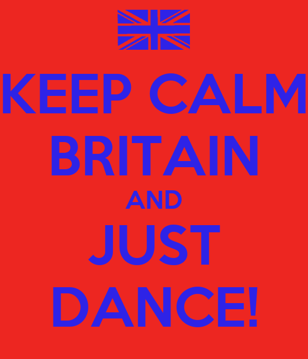 KEEP CALM BRITAIN AND JUST DANCE!