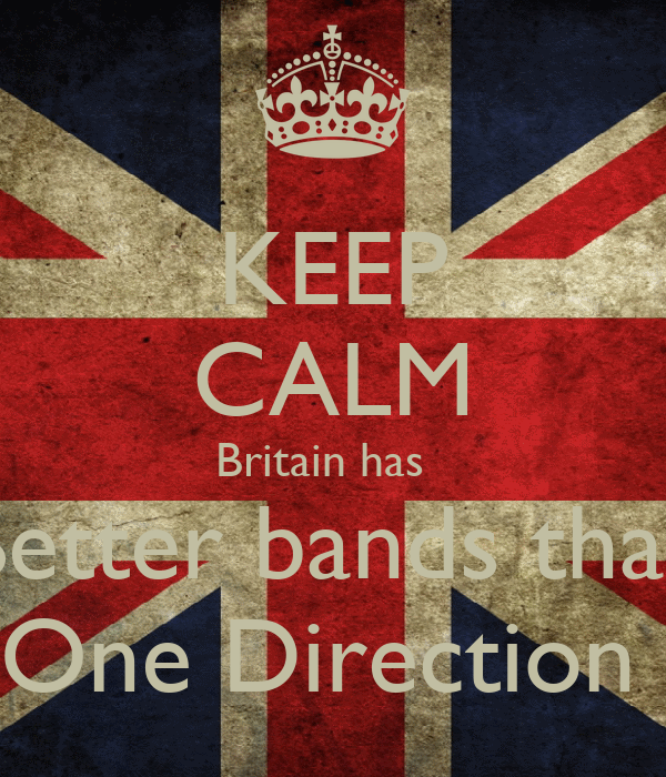 KEEP CALM Britain has   Better bands than  One Direction