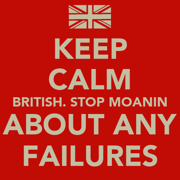 KEEP CALM BRITISH. STOP MOANIN ABOUT ANY FAILURES