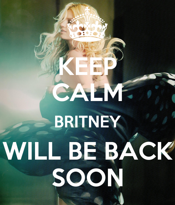 KEEP CALM BRITNEY WILL BE BACK SOON