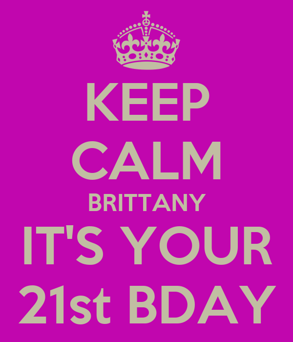 KEEP CALM BRITTANY IT'S YOUR 21st BDAY