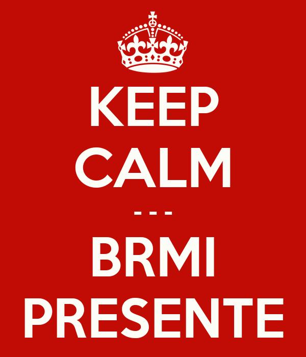 KEEP CALM - - - BRMI PRESENTE