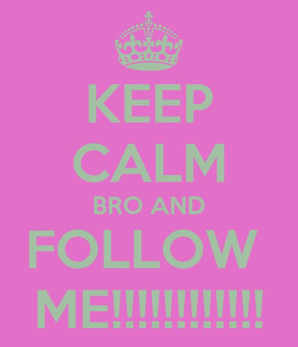 KEEP CALM BRO AND FOLLOW  ME!!!!!!!!!!!!