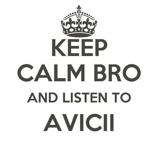 KEEP CALM BRO AND LISTEN TO AVICII