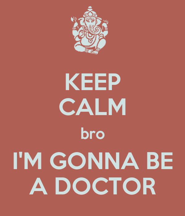 KEEP CALM bro I'M GONNA BE A DOCTOR