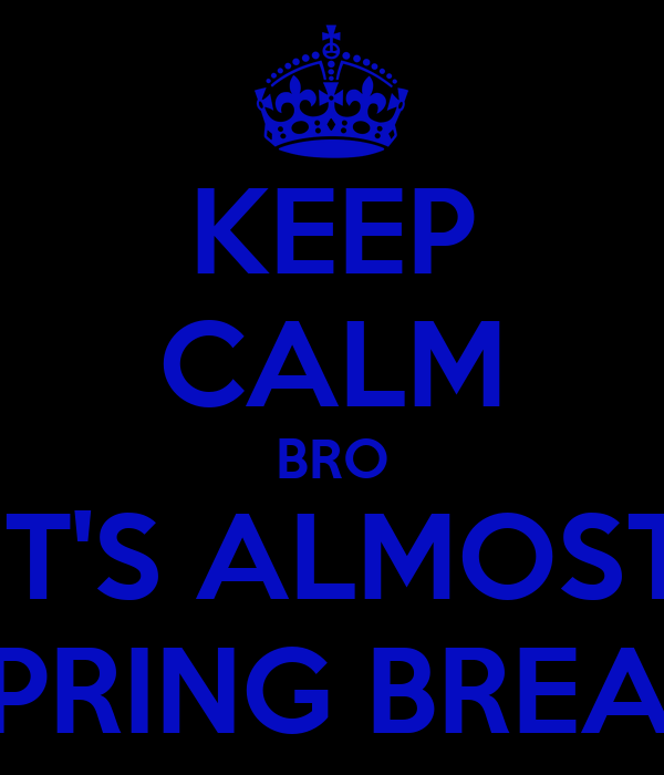 KEEP CALM BRO IT'S ALMOST SPRING BREAK