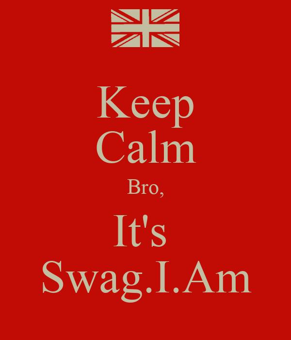 Keep Calm Bro, It's  Swag.I.Am