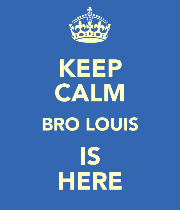 KEEP CALM BRO LOUIS IS HERE