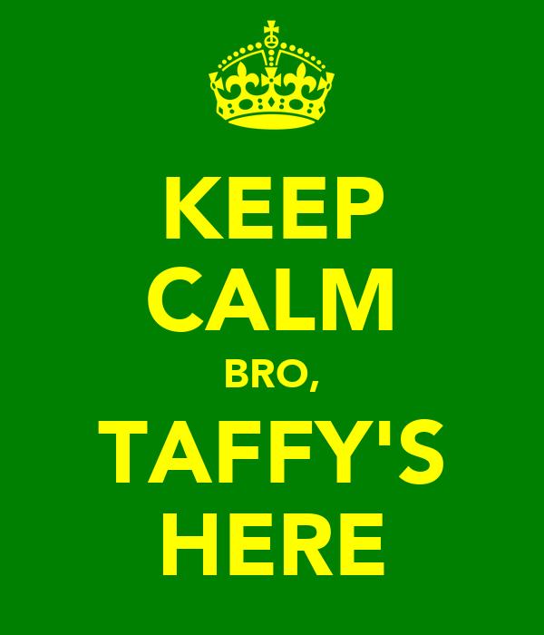 KEEP CALM BRO, TAFFY'S HERE