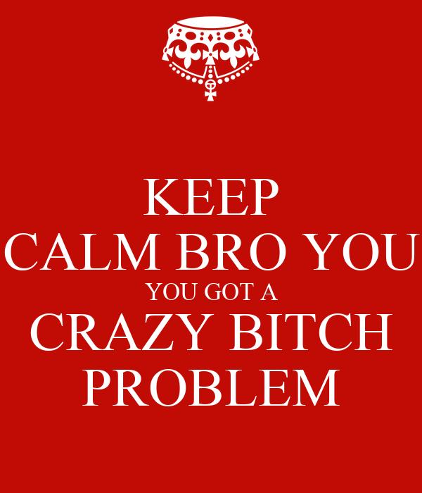 KEEP CALM BRO YOU YOU GOT A CRAZY BITCH PROBLEM