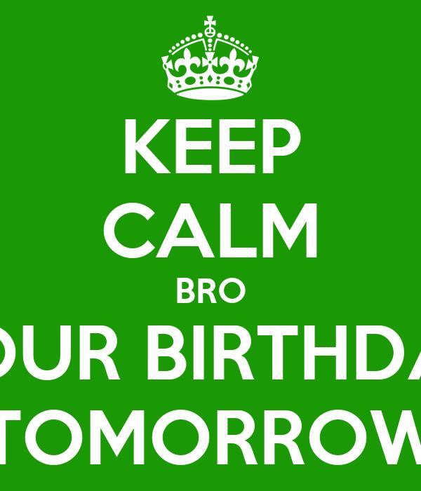 KEEP CALM BRO YOUR BIRTHDAY TOMORROW