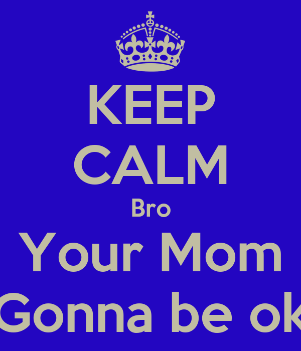 KEEP CALM Bro Your Mom Gonna be ok