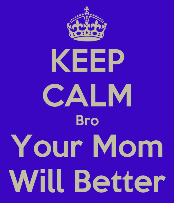 KEEP CALM Bro Your Mom Will Better