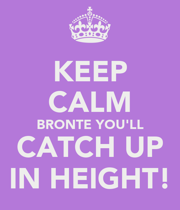 KEEP CALM BRONTE YOU'LL CATCH UP IN HEIGHT!