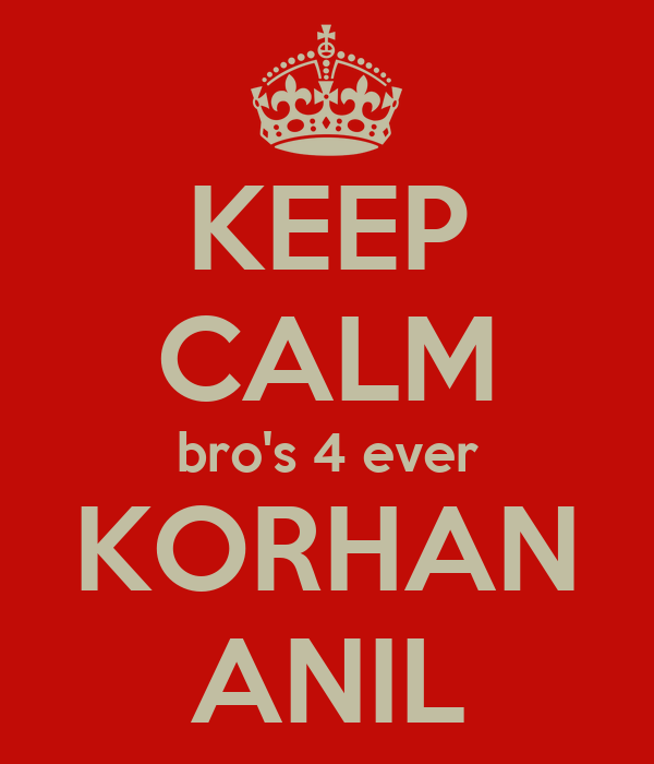 KEEP CALM bro's 4 ever KORHAN ANIL