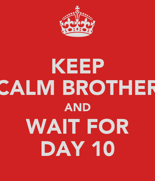 KEEP CALM BROTHER AND WAIT FOR DAY 10