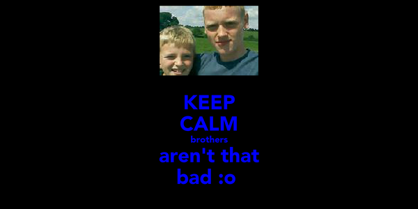 KEEP CALM brothers aren't that bad :o