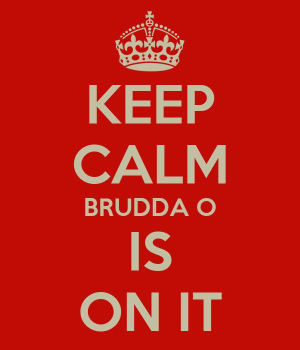 KEEP CALM BRUDDA O IS ON IT