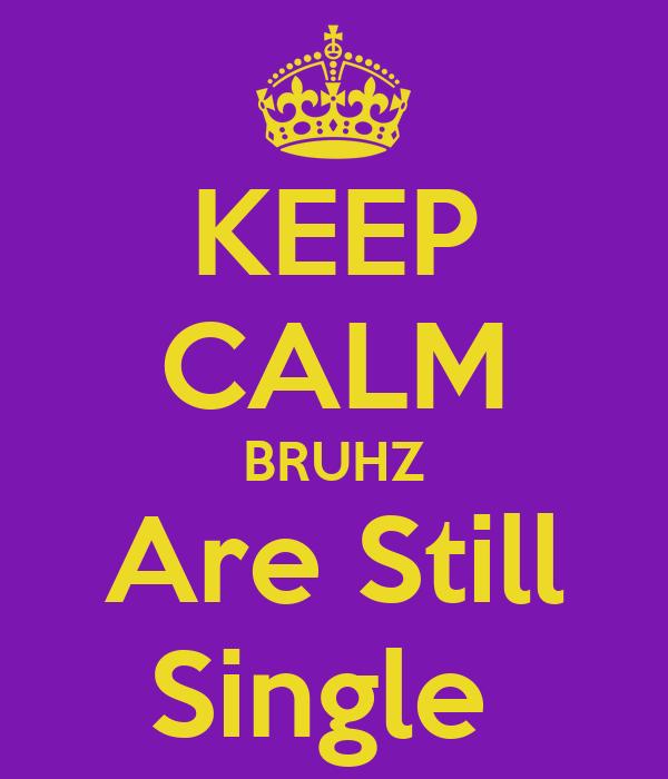 KEEP CALM BRUHZ Are Still Single