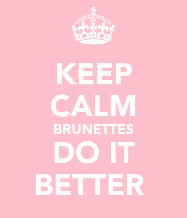 KEEP CALM BRUNETTES DO IT BETTER