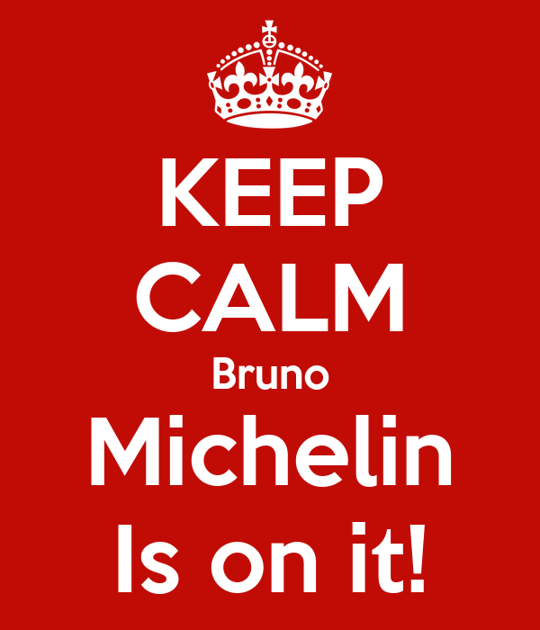 KEEP CALM Bruno Michelin Is on it!