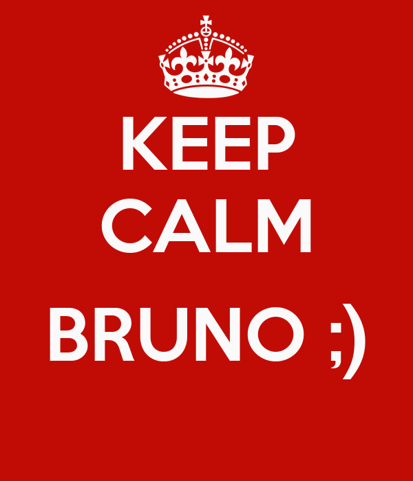 KEEP CALM  BRUNO ;)