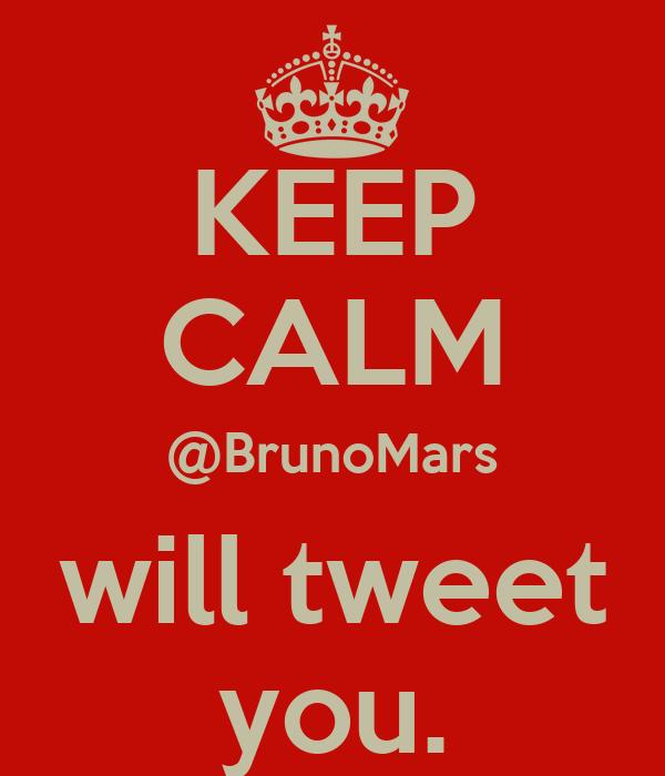 KEEP CALM @BrunoMars will tweet you.