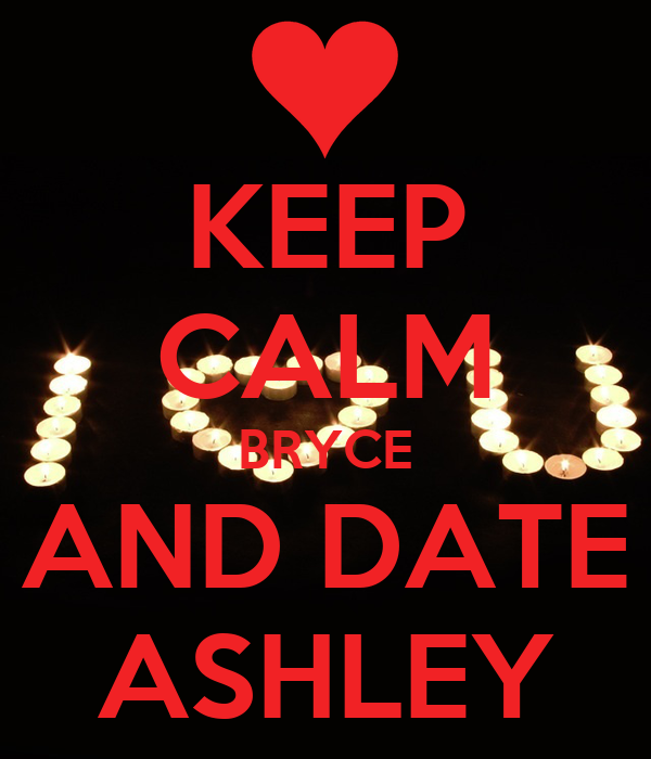 KEEP CALM BRYCE AND DATE ASHLEY