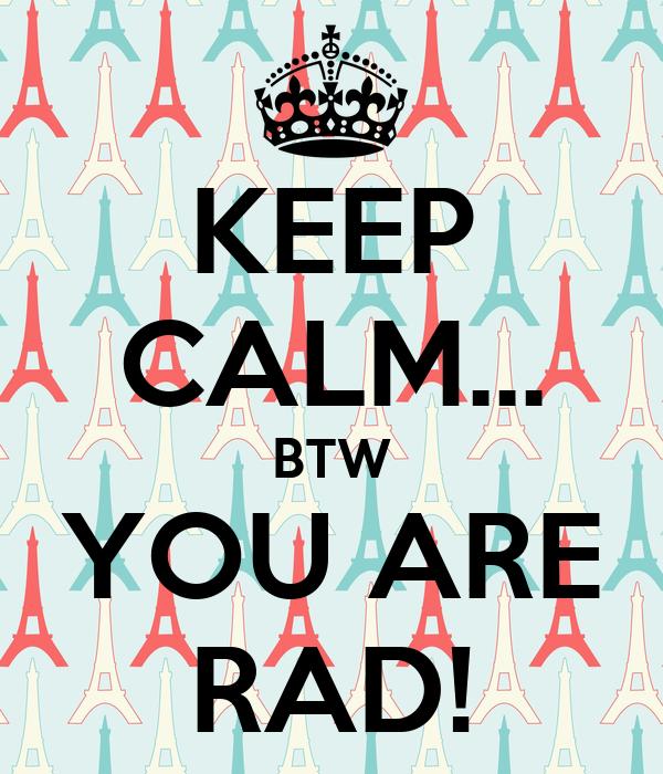 KEEP CALM... BTW YOU ARE RAD!