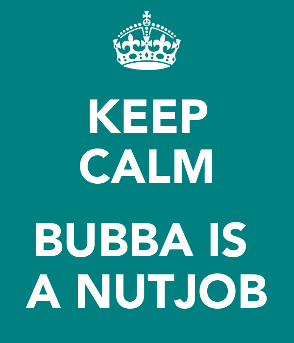 KEEP CALM   BUBBA IS  A NUTJOB
