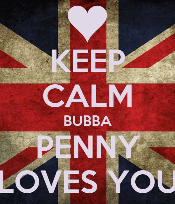 KEEP CALM BUBBA PENNY LOVES YOU