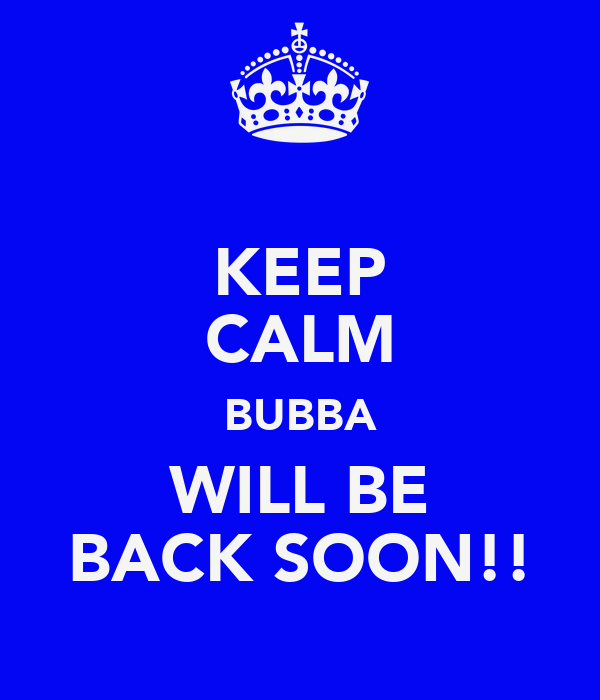 KEEP CALM BUBBA WILL BE BACK SOON!!