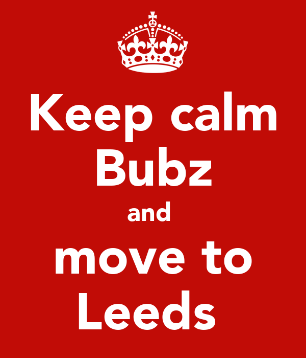 Keep calm Bubz and  move to Leeds