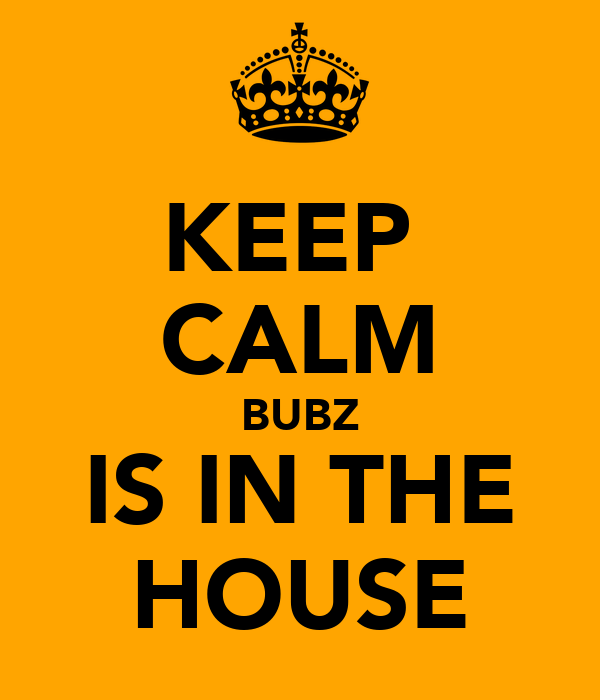 KEEP  CALM BUBZ IS IN THE HOUSE