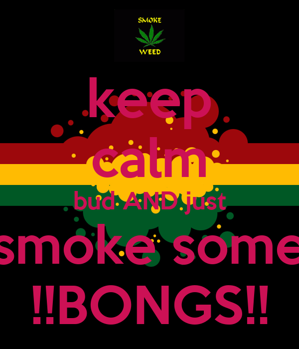 keep calm bud AND just smoke some !!BONGS!!
