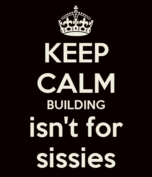 KEEP CALM BUILDING isn't for sissies