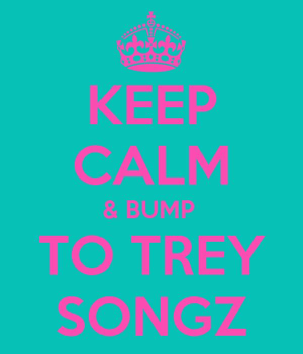 KEEP CALM & BUMP  TO TREY SONGZ