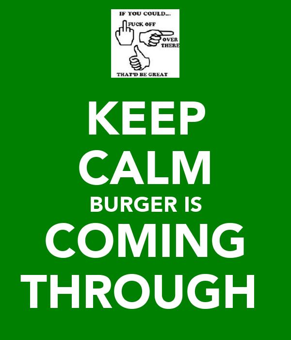 KEEP CALM BURGER IS COMING THROUGH