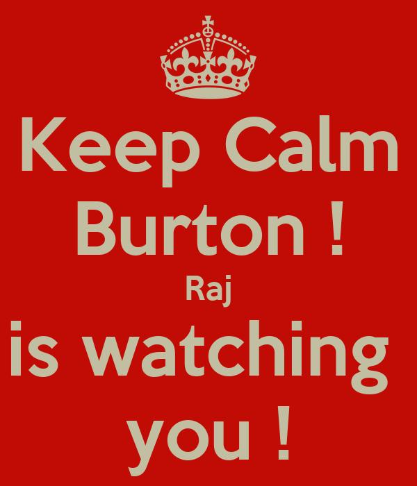 Keep Calm Burton ! Raj is watching  you !