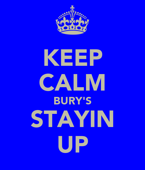 KEEP CALM BURY'S STAYIN UP