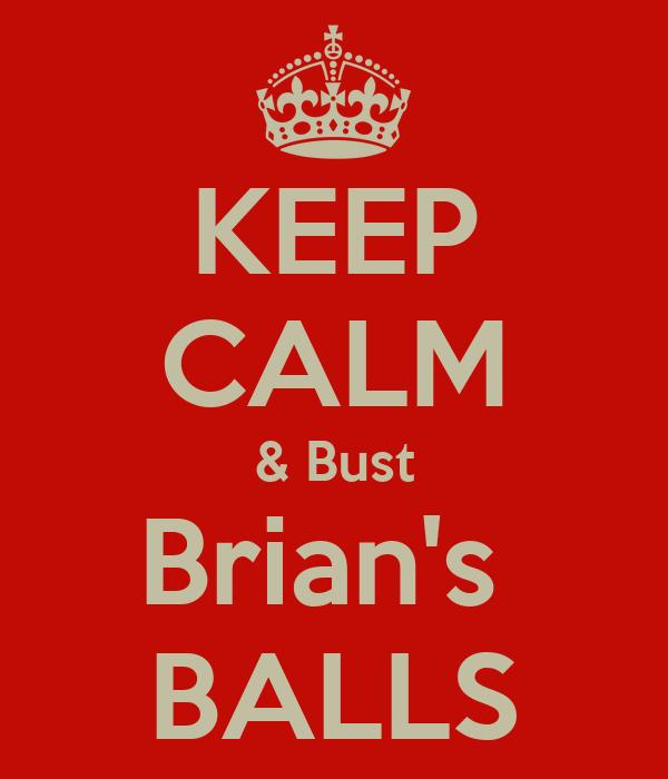KEEP CALM & Bust Brian's  BALLS