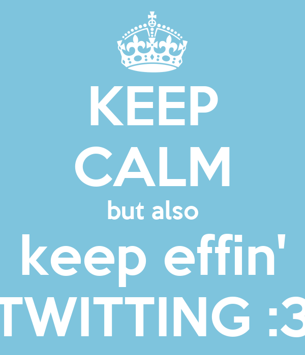 KEEP CALM but also keep effin' TWITTING :3