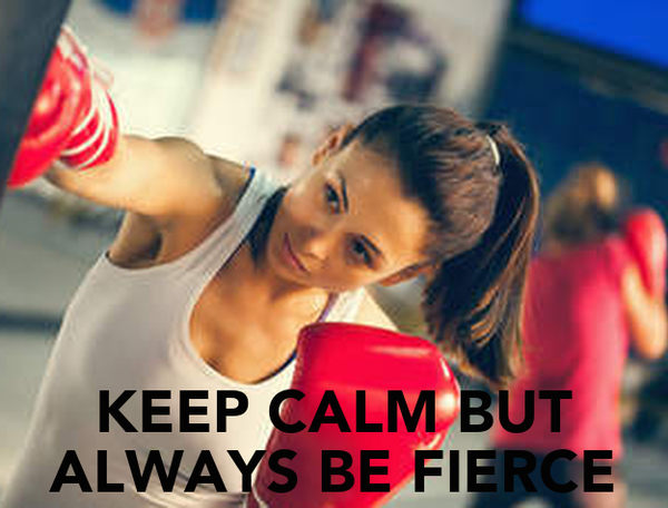 KEEP CALM BUT ALWAYS BE FIERCE