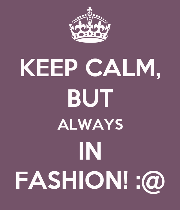 KEEP CALM, BUT ALWAYS IN FASHION! :@